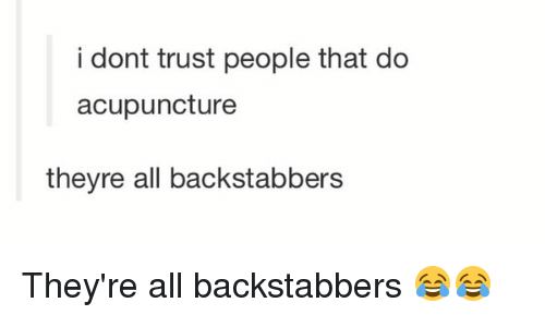 Acupuncture: i dont trust people that do  acupuncture  theyre all backstabbers They're all backstabbers 😂😂