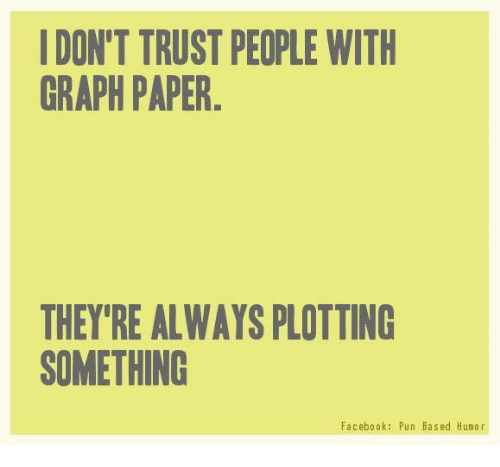 Facebook Pun: I DON'T TRUST PEOPLE WITH  GRAPH PAPER  THEY'RE ALWAYSPLOTTING  SOMETHING  Facebook: Pun Based Humor