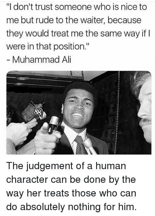 """Rude, Muhammad, and Nice: """"I don't trust someone who is nice to  me but rude to the waiter, because  they would treat me the same way if  were in that position.""""  Muhammad Al The judgement of a human character can be done by the way her treats those who can do absolutely nothing for him."""