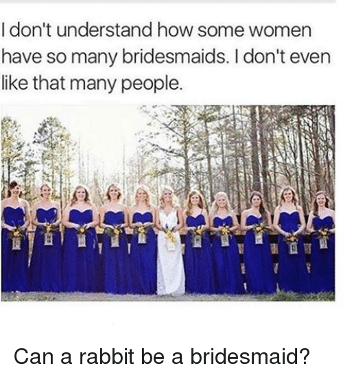 I Don't Understand How Some Women Have So Many Bridesmaids