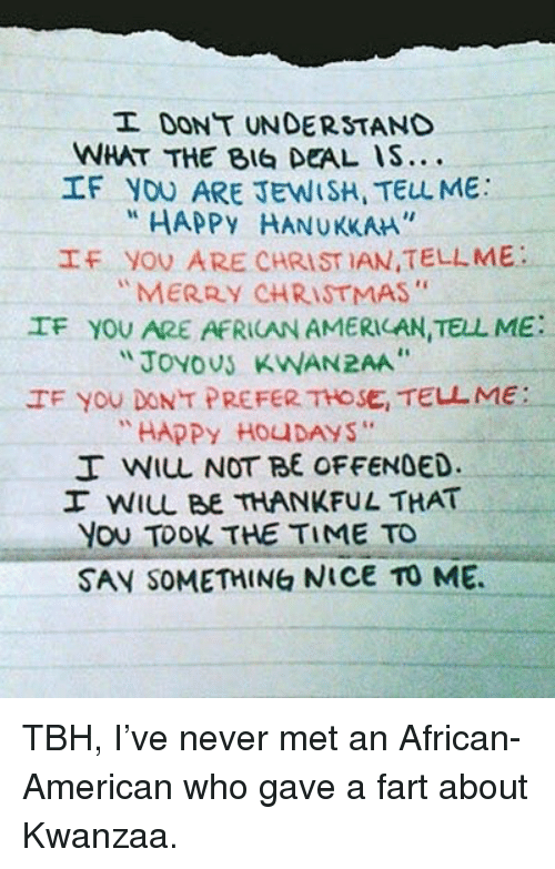 """kwanzaa: I DONT UNDERSTAND  WHAT THE BIG DEAL IS...  If you ARE JEWISH, TELL ME  """"HAPPY HANUKKAM.  f  yov ARE CHRISTIAN,TELL ME :  """"MERRY CHRISTMAS""""  IF YOU ARE AFRICAN AMERILAN,TELL ME:  JoYoUS KWAN2AA  IF yoU DON T PREFER THOSE, TELL ME:  """"HAPPy HOUDAYS""""  I WIL NOT BE OFFENDED.  I WIL BE THANKFUL THAT  You TOOK THE TIME TO  SAV SOMETHING NICe To ME <p>TBH, I've never met an African-American who gave a fart about Kwanzaa.</p>"""