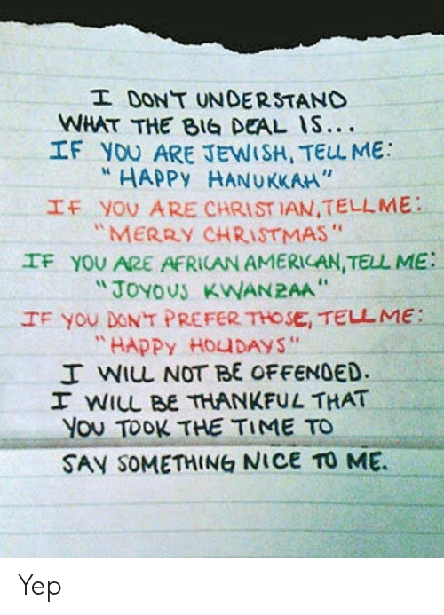 "african: I DONT UNDERSTAND  WHAT THE BIG DEAL IS....  IF YOU ARE JEWISH, TELL ME  HAPPY HANUKKAH""  IF YOU ARE CHRIST IAN,TELLME  ""MERRY CHRISTMAS""  IF YOU ARE AFRICAN AMERICAN, TELL ME  ""JOYOUS KWAN2AA  IF You DONT PREFER THOSE, TELL ME:  ""HAPPY HOUDAYS""  I WIL NOT BE OFFENDED.  I WILL BE THANKFUL THAT  You TOOK THE TIME TO  SAY SOMETHING NICE TO ME Yep"