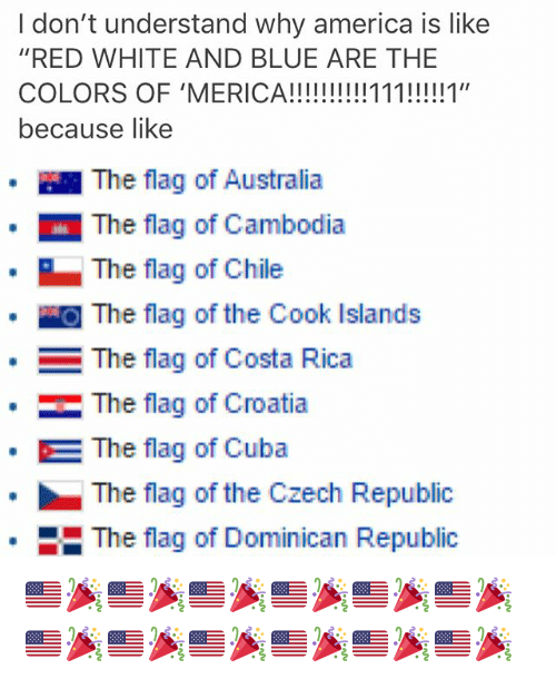 "America, Memes, and Australia: I don't understand why america is like  ""RED WHITE AND BLUE ARE THE  because like  · 1 The flag of Australia  The flag of Cambodia  The flag of Chile  』The flag of the Cook Islands  The flag of Costa Rica  ·  The flag of Croatia  The flag of Cuba  The flag of the Czech Republic  The flag of Dominican Republic  * 🇺🇸🎉🇺🇸🎉🇺🇸🎉🇺🇸🎉🇺🇸🎉🇺🇸🎉🇺🇸🎉🇺🇸🎉🇺🇸🎉🇺🇸🎉🇺🇸🎉🇺🇸🎉"