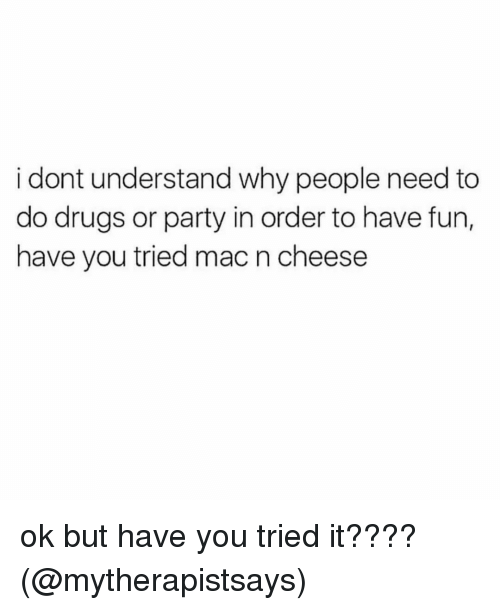 you tried it: i dont understand why people need to  do drugs or party in order to have fun,  have you tried mac n cheese ok but have you tried it???? (@mytherapistsays)