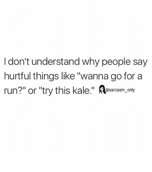 "Funny, Memes, and Run: I don't understand why people say  hurtful things like ""wanna go for a  run?"" or ""try this kale  @sarcasm only ⠀"