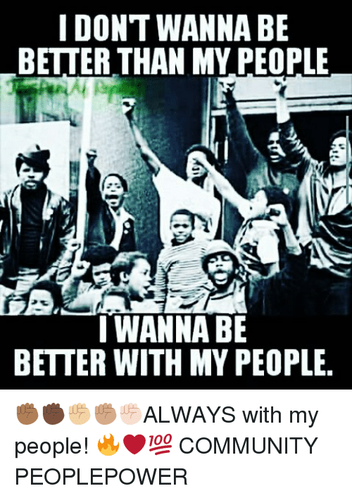 Community, Memes, and 🤖: I DONT WANNA BE  BETTER THAN MY PEOPLE  I WANNA BE  BETTER WITH MY PEOPLE. ✊🏾✊🏿✊🏼✊🏽✊🏻ALWAYS with my people! 🔥❤💯 COMMUNITY PEOPLEPOWER