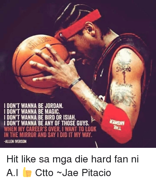 Allen Iverson, Memes, and Iverson: I DON'T WANNA BE JORDAN.  I DON'T WANNA BE MAGIC.  I DON'T WANNA BE BIRD OR ISIAH.  I DON'T WANNA BE ANY OF THOSE GUYS.  WHEN MY CAREER'S OVER, I WANT TO LOOK  IN THE MIRROR AND SAYIDIDIT MY WAY.  ALLEN IVERSON Hit like sa mga die hard fan ni A.I 👍  Ctto  ~Jae Pitacio