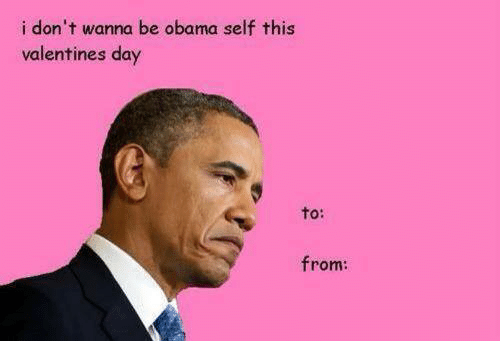 Obama, Valentine's Day, and Dank Memes: i don't wanna be obama self this  valentines day  to  from </3 ~Kanade Tachibana
