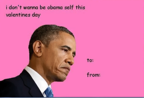 Memes, Valentine's Day, and 🤖: i don't wanna be obama self this  valentines day  to:  from: