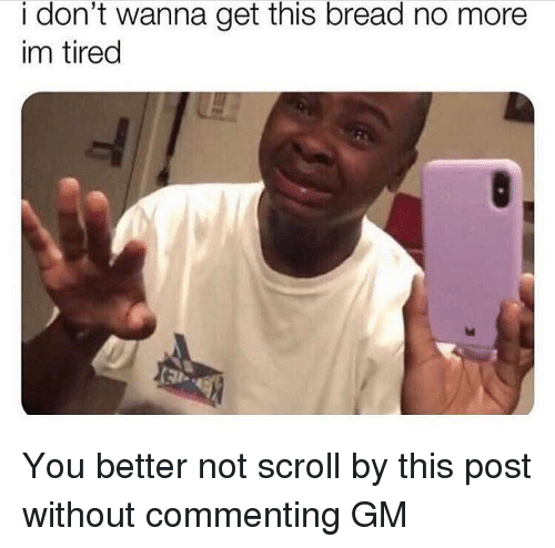 You Better Not: i don't wanna get this bread no more  im tired You better not scroll by this post without commenting GM