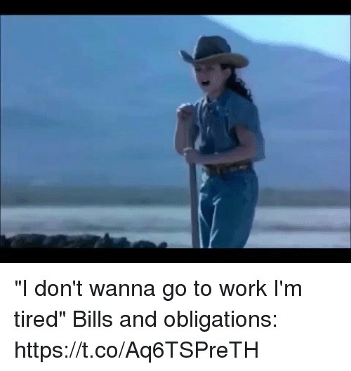 "Obligations: ""I don't wanna go to work I'm tired""  Bills and obligations: https://t.co/Aq6TSPreTH"