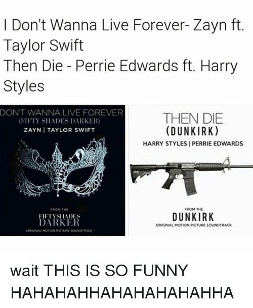 perrie edwards: I Don't Wanna Live Forever Zayn ft  Taylor Swift  Then Die Perrie Edwards ft. Harry  Styles  DON'T WANNA LIVE FOREVER  THEN DIE  (FIFTY SHADES DARKER)  (DUNKIRK  ZAYNI TAYLOR SWIFT  HARRY STYLES I PERRIE EDWARDS  FROM THE  FROM THE  DUNKIRK  FIFTYSIIADES  DARKER  ORIGINAL MOTION PICTURE SOUNDTRACK  ORIGINAL MOTION PICTURE SOUNDTRACK wait THIS IS SO FUNNY HAHAHAHHAHAHAHAHAHHA