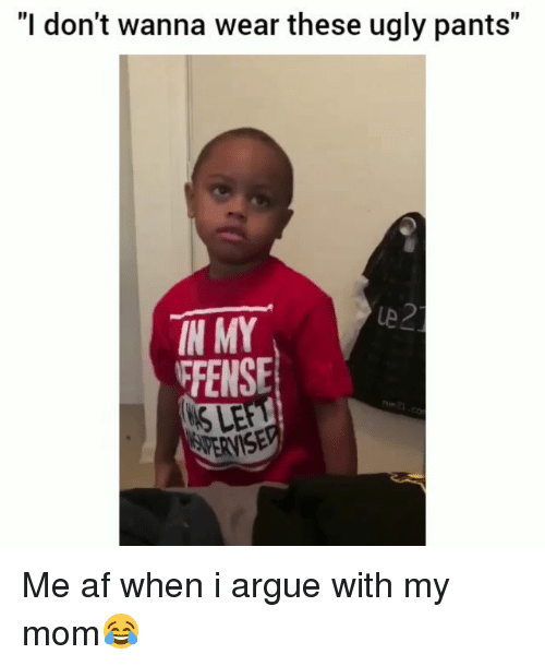"""Af, Arguing, and Funny: """"I don't wanna wear these ugly pants""""  IN MY  FFENSE  S LE Me af when i argue with my mom😂"""
