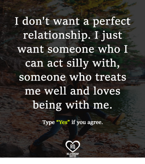 """Love, Memes, and Quotes: I don't want a perfect  relationship. I just  want someone who I  can act silly with,  someone who treats  me well and loves  being with me.  Type """"Yes"""" if you agree.  Ra  RELATIONSHIP  QUOTES"""