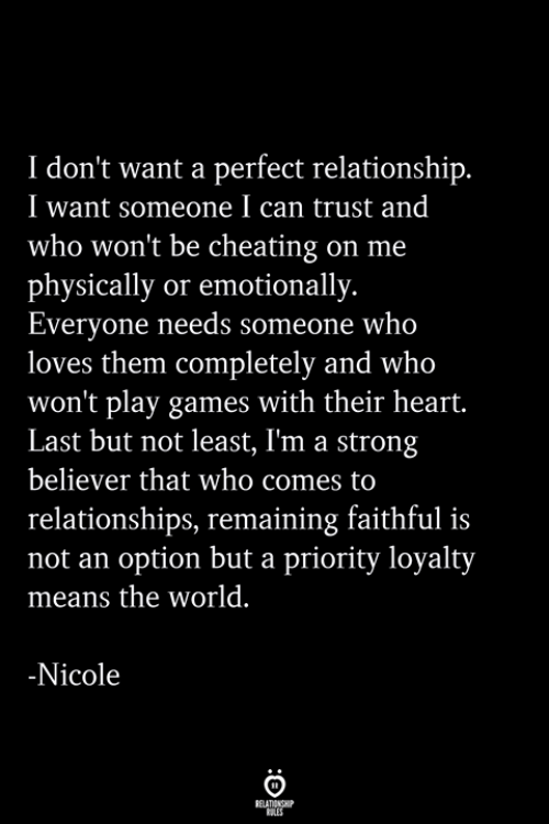 Believer: I don't want a perfect relationship  I want someone I can trust and  who won't be cheating on me  physically or emotionally.  Everyone needs someone who  loves them completely and who  won't play games with their heart.  Last but not least, I'm a strong  believer that who comes to  relationships, remaining faithful is  not an option but a priority loyalty  means the world.  Nicole