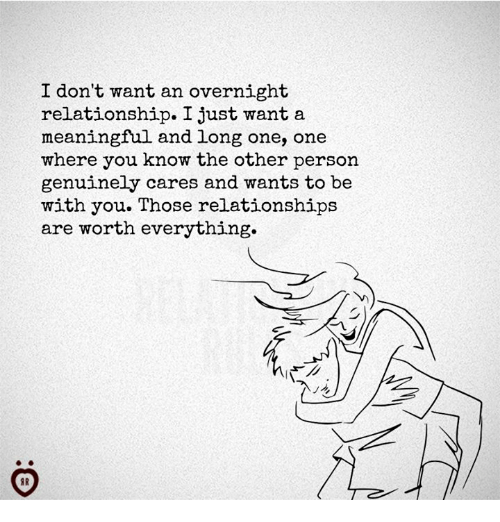 Relationships, One, and You: I don't want an overnight  relationship. I just want a  meaningful and long one, one  where you know the other person  genuinely cares and wants to be  with you. Those relationships  are worth everything.