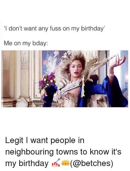 Legitly: 'I don't want any fuss on my birthday  Me on my bday: Legit I want people in neighbouring towns to know it's my birthday 💅🏼👑(@betches)