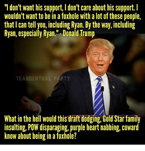 "Family, Memes, and Dodge: ""I don't want his support, l don't care about his support.  Wouldn't want to be in a foxhole with alot of these people,  that can tell you, including Ryan. By the way, including  Ryan, especially Ryan."" Donald Trump  What in the hell would this draft dodging, Gold Star family  insulting, POW disparaging, purple heart nabbing, coward  know about being in a foxhole?"