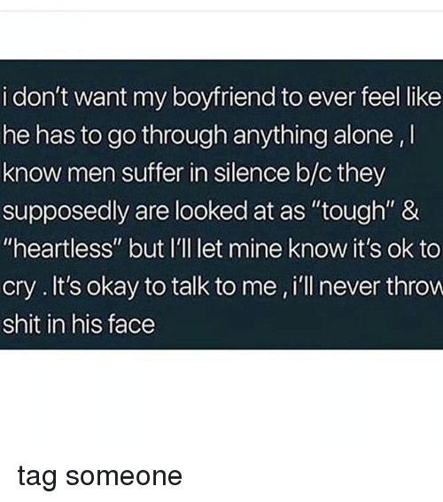 "Being Alone, Memes, and Shit: i don't want my boyfriend to ever feel like  he has to go through anything alone,  know men suffer in silence b/c they  supposedly are looked at as ""tough"" &  ""heartless"" but I'll let mine know it's ok to  cry.It's okay to talk to me , i'll never throvw  shit in his face tag someone"