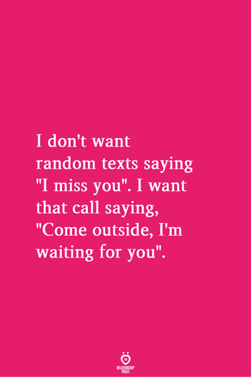 """i want that: I don't want  random texts saying  """"I miss you"""". I want  that call saying,  """"Come outside, I'm  waiting for you"""""""