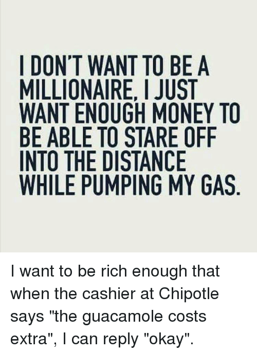 "Chipotle, Guacamole, and Memes: I DON'T WANT TO BE A  MILLIONAIRE, I JUST  WANT ENOUGH MONEY TO  BE ABLE TO STARE OFIF  INTO THE DISTANCE  WHILE PUMPING MY GAS I want to be rich enough that when the cashier at Chipotle says ""the guacamole costs extra"", I can reply ""okay""."