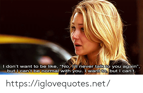 "you again: I don't want to be like, ""No, Híí never talk to you again"",  but l can't be normal with you. want to but I can't https://iglovequotes.net/"