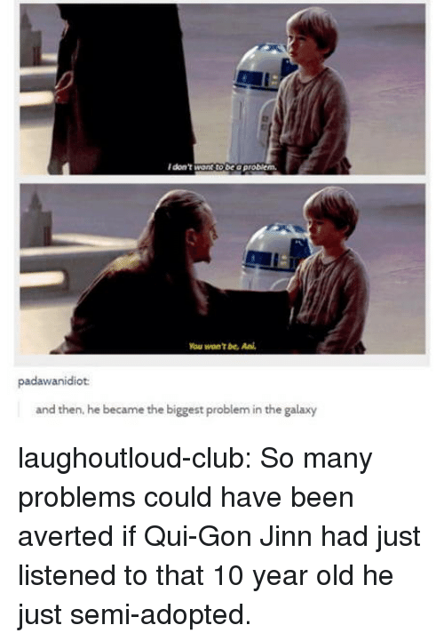 qui gon jinn: I don't want to be o problem.  You won't be. Ani  padawanidiot  and then, he became the biggest problem in the galaxy laughoutloud-club:  So many problems could have been averted if Qui-Gon Jinn had just listened to that 10 year old he just semi-adopted.