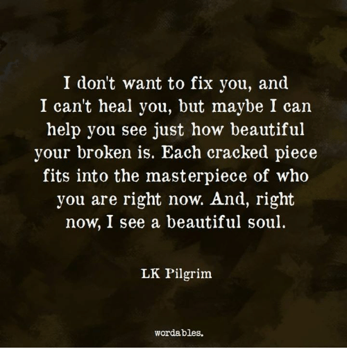 Beautiful, Cracked, and Help: I don't want to fix you, and  I can't heal you, but maybe I can  help you see just how beautiful  your broken is. Each cracked piece  fits into the masterpiece of who  you are right now. And, right  now, I see a beautiful soul.  LK Pilgrim  wordables.