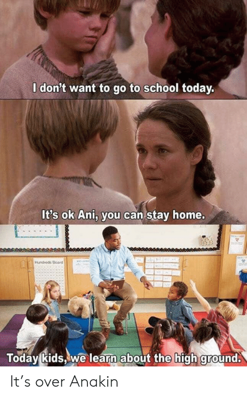 go to school: I don't want to go to school today.  It's ok Ani, you can stay home.  Hundreds Board  Today kids, we learn about the high ground. It's over Anakin