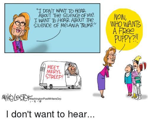 Free, Meryl Streep, and Puppy: I DONT WANT TO HeAP  ABOUT THE SILeNCe oF Me. NOIM  I WANT To HeAP. ABoUT THe  CILeNce OF MeLANIA TRUMPNHO WANS  A FRee  PUPPY?  MEETR  MERYL  STREEP!  WashingtonPostWritersGrp I don't want to hear...