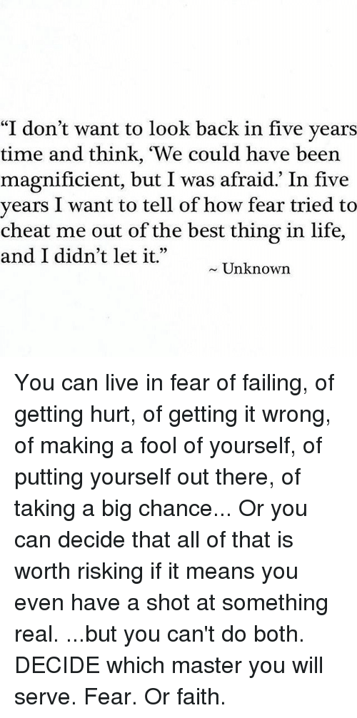"""Life, Memes, and Best: """"I don't want to look back in five years  time and think, """"We could have been  magnificient, but I was afraid. In five  years I want to tell of how fear tried to  cheat me out of the best thing in life,  and I didn't let it.""""  Unknown You can live in fear of failing, of getting hurt, of getting it wrong, of making a fool of yourself, of putting yourself out there, of taking a big chance... Or you can decide that all of that is worth risking if it means you even have a shot at something real. ...but you can't do both. DECIDE which master you will serve. Fear. Or faith."""