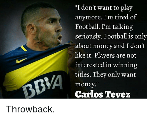 "Memes, Carlos Tevez, and 🤖: ""I don't want to play  anymore. I'm tired of  Football. I'm talking  seriously. Football is only  about money and I don't  like it. Players are not  interested in winning  titles. They only want  BMA Carlos Tevez  money."" Throwback."