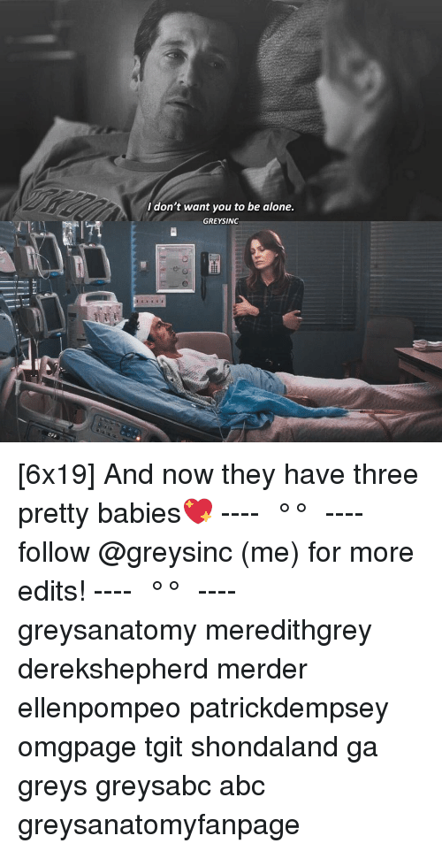 greys: I don't want you to be alone.  GREYSINC [6x19] And now they have three pretty babies💖 ---- ≪ °✾° ≫ ---- follow @greysinc (me) for more edits! ---- ≪ °✾° ≫ ---- greysanatomy meredithgrey derekshepherd merder ellenpompeo patrickdempsey omgpage tgit shondaland ga greys greysabc abc greysanatomyfanpage
