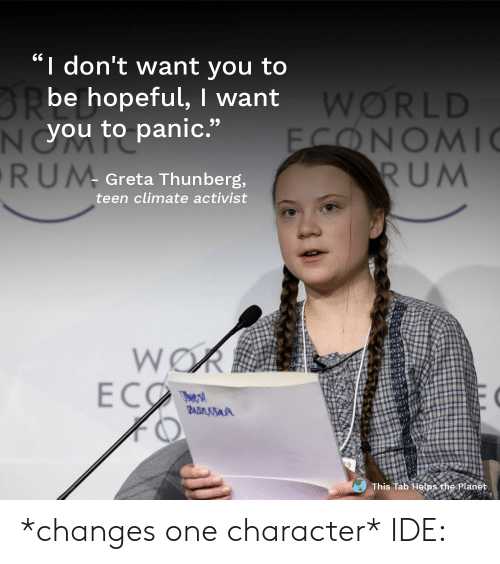 """rum: I don't want you to  BRbe hopeful, I want  NYOU to panic.""""  RUM  WORLD  FONOMI  RUM  Greta Thunberg,  teen climate activist  WOR  ECO  The s  BADMSA  This Tab Helps the Planet *changes one character* IDE:"""