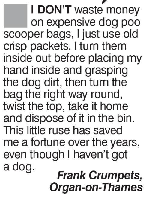 Inside Out, Memes, and Money: I DON'T waste money  on expensive dog poo  scooper bags, just use old  crisp packets. turn them  inside out before placing my  hand inside and grasping  the dog dirt, then turn the  bag the right way round,  twist the top, take it home  and dispose of it in the bin.  This little ruse has saved  meafortune over the years,  even though I haven't got  Frank Crumpets  Organ-on-Thames