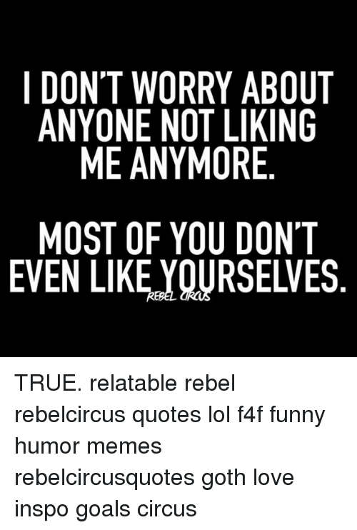 ugs: I DONT WORRY ABOUT  ANYONE NOT LIKING  ME ANYMORE  MOST OF YOU DONT  EVEN LIKE,YOURSELVES  UG  ON  N' LV  BI  AKE OE  IR DS  YLO U  RT  RO  YY  ONN F  WEA OK  T E TI  SL  ON  ON  DA  ME TRUE. relatable rebel rebelcircus quotes lol f4f funny humor memes rebelcircusquotes goth love inspo goals circus