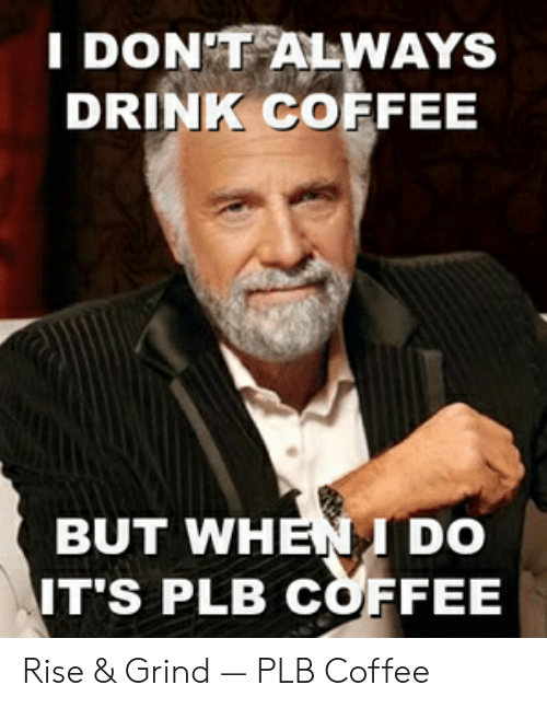 Rise And Grind Meme: I DONTALWAYS  DRINK COFFEE  BUT WHENI DO  IT'S PLB COFFEE Rise & Grind — PLB Coffee