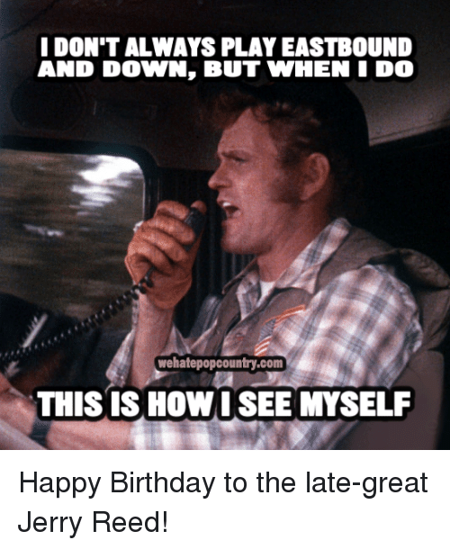Memes, 🤖, and Eastbound and Down: I DONTALWAYS PLAY EASTBOUND  AND DOWN, BUT WHEN I DO  wehatepopcountry.com  THIS IS HOW I SEE MYSELF Happy Birthday to the late-great Jerry Reed!
