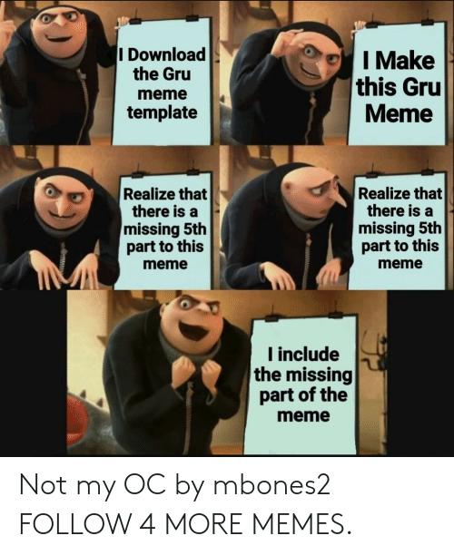 Meme Meme: I Download  the Gru  I Make  this Gru  Meme  meme  template  Realize that  there is a  missing 5th  part to this  Realize that  there is a  missing 5th  part to this  meme  meme  Iinclude  the missing  part of the  meme Not my OC by mbones2 FOLLOW 4 MORE MEMES.