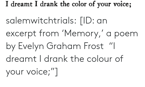 "Graham: I dreamt I drank the color of your voice; salemwitchtrials: [ID: an excerpt from 'Memory,' a poem by Evelyn Graham Frost  ""I dreamt I drank the colour of your voice;""]"