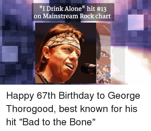 """Bad To The Bone: """"I Drink Alone"""" hit #13  on Mainstream Rock chart Happy 67th Birthday to George Thorogood, best known for his hit """"Bad to the Bone"""""""