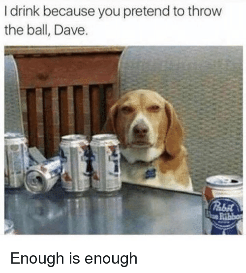 Enough Is Enough: I drink because you pretend to throw  the ball, Dave. Enough is enough