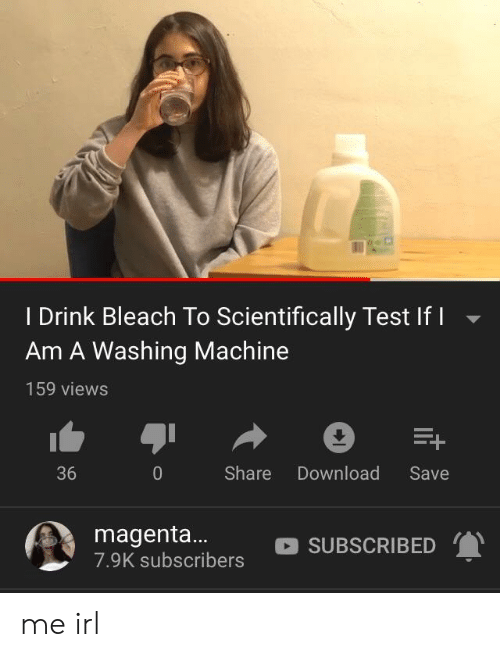 Bleach: I Drink Bleach To Scientifically Test If I  Am A Washing Machine  159 views  Share Download Save  36  magenta... SUBSCRIBED  7.9K subscribers me irl
