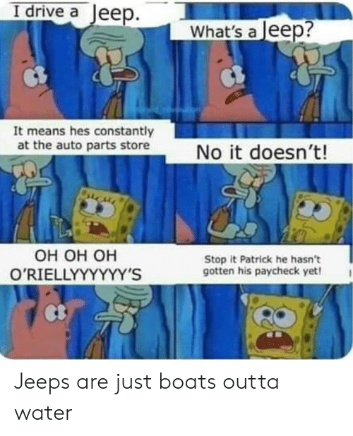 Outta: I drive a Jeep.  What's a Jeep?  It means hes constantly  at the auto parts store  No it doesn't!  Он он он  O'RIELLYYYYYY'S  Stop it Patrick he hasn't  gotten his paycheck yet! Jeeps are just boats outta water