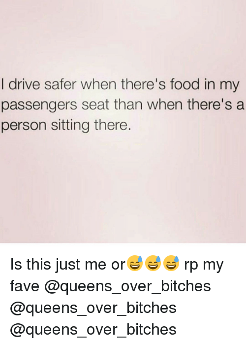 Food, Funny, and Drive: I drive safer when there's food in my  passengers seat than when there's a  person sitting there. Is this just me or😅😅😅 rp my fave @queens_over_bitches @queens_over_bitches @queens_over_bitches