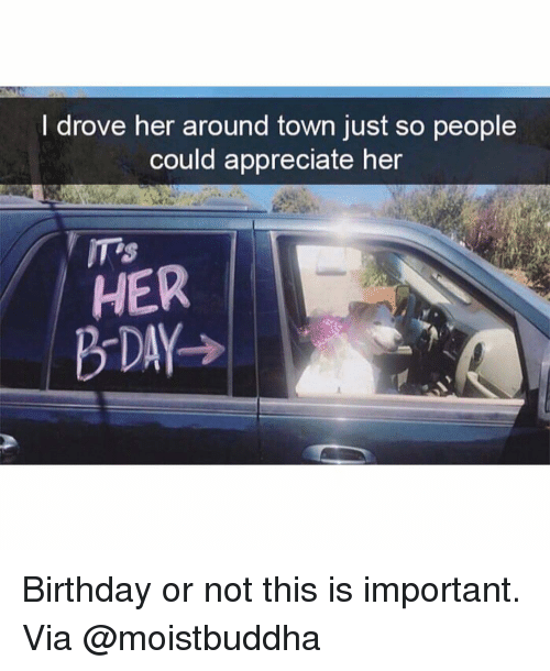 b day: I drove her around town just so people  could appreciate hen  HER  B-DAY> Birthday or not this is important. Via @moistbuddha