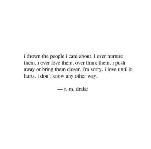 i care: i drown the people i care about. i over nurture  them. i over love them. over think them. i push  away or bring them closer. i'm sorry. i love until it  hurts. i don't know any other way  r. m. drake