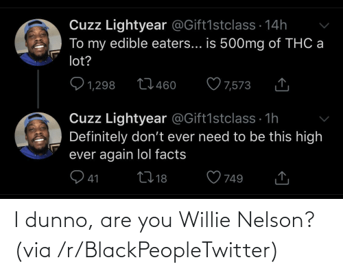 willie: I dunno, are you Willie Nelson? (via /r/BlackPeopleTwitter)