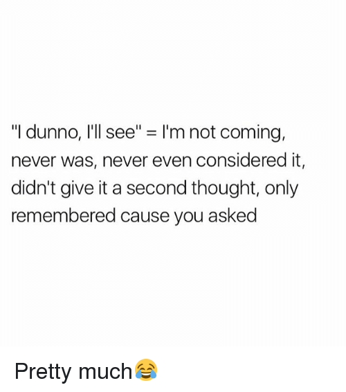 "Dunnoe: ""I dunno, I'll see"" = I'm not coming,  never was, never even considered it,  didn't give it a second thought, only  remembered cause you asked Pretty much😂"
