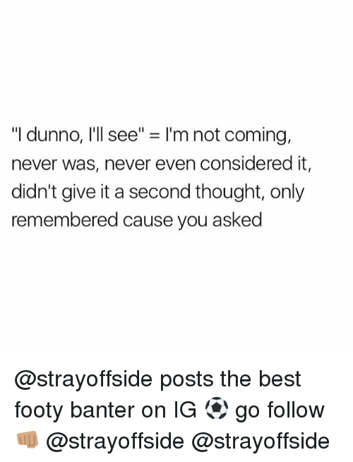 """Best, British, and Never: """"I dunno, I'll see"""" = I'm not coming,  never was, never even considered it,  didn't give it a second thought, only  remembered cause you asked @strayoffside posts the best footy banter on IG ⚽️ go follow👊🏽 @strayoffside @strayoffside"""